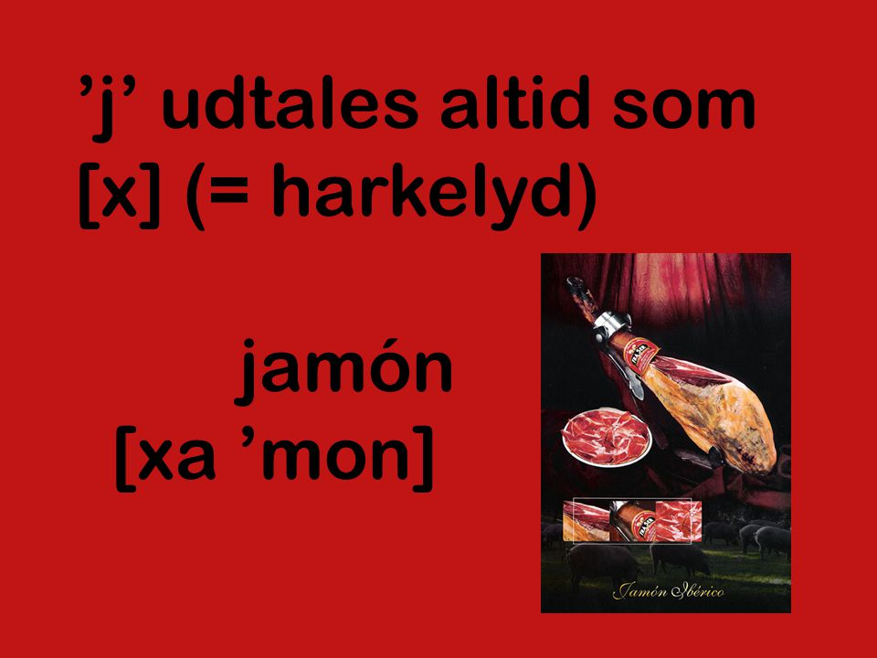 'j' udtales altid som [x] (= harkelyd) jamón [xa 'mon]